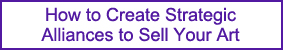 Create Strategic Alliances to Sell Your Art