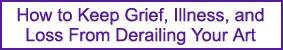 How to Keep Greif, Illness, and Loss From Derailing Your Art