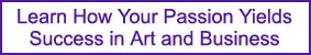 Learn How Your Passion Yields Success in Art and Business